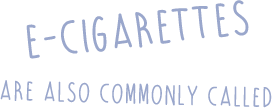 e cigarettes are also commonly called